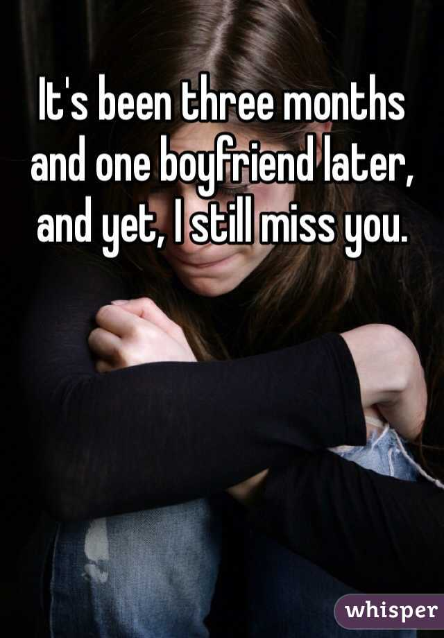 It's been three months and one boyfriend later, and yet, I still miss you.