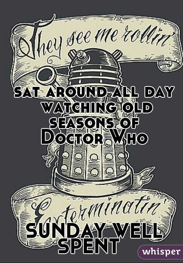 sat around all day watching old seasons of  Doctor Who                SUNDAY WELL SPENT
