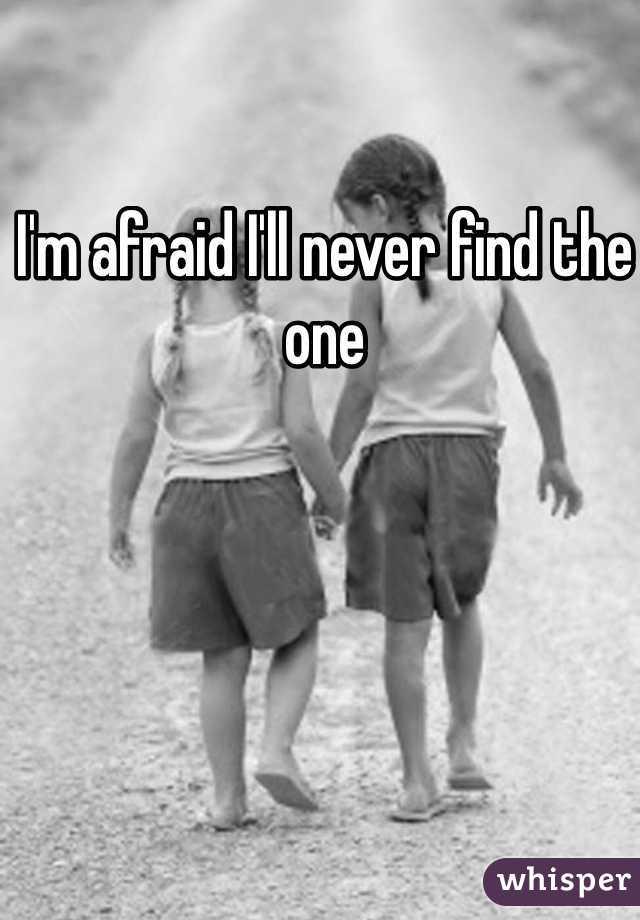 I'm afraid I'll never find the one