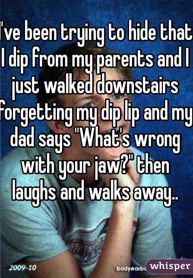 """I've been trying to hide that I dip from my parents and I just walked downstairs forgetting my dip lip and my dad says """"What's wrong with your jaw?"""" then laughs and walks away.."""