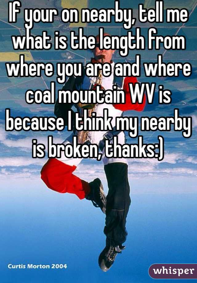 If your on nearby, tell me what is the length from where you are and where coal mountain WV is because I think my nearby is broken, thanks:)