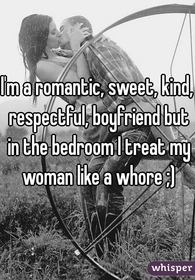 I'm a romantic, sweet, kind, respectful, boyfriend but in the bedroom I treat my woman like a whore ;)