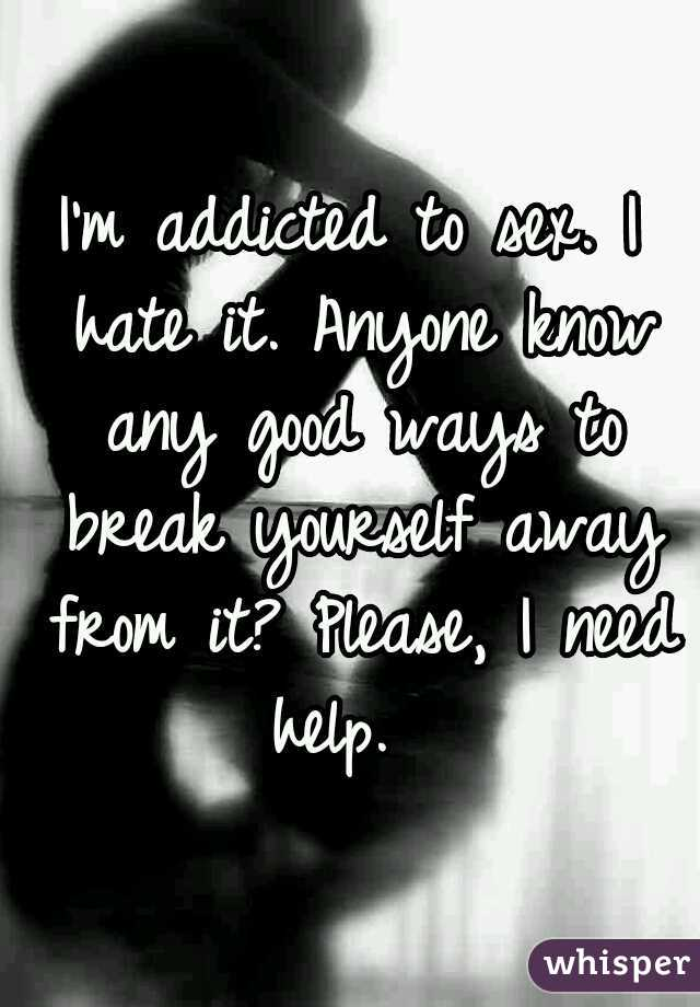 I'm addicted to sex. I hate it. Anyone know any good ways to break yourself away from it? Please, I need help.