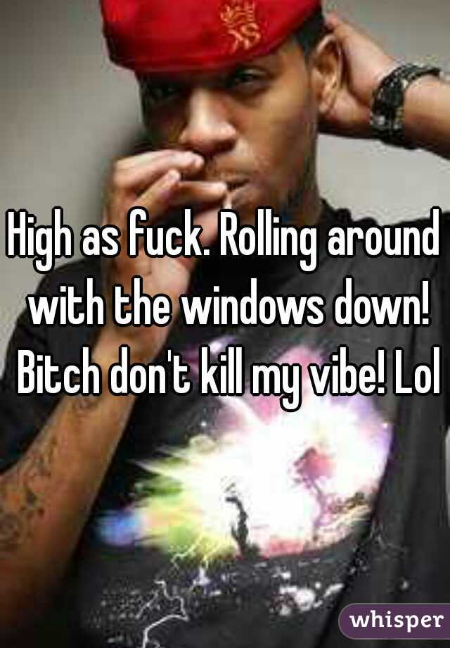 High as fuck. Rolling around with the windows down! Bitch don't kill my vibe! Lol