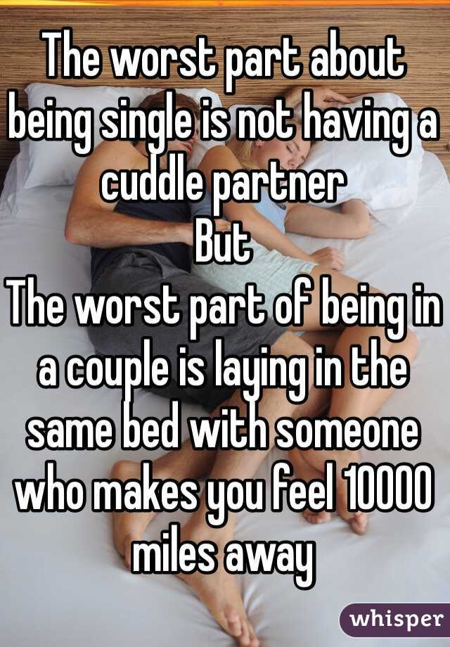 The worst part about being single is not having a cuddle partner But The worst part of being in a couple is laying in the same bed with someone who makes you feel 10000 miles away