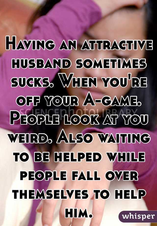 Having an attractive husband sometimes sucks. When you're off your A-game. People look at you weird. Also waiting to be helped while people fall over themselves to help him.
