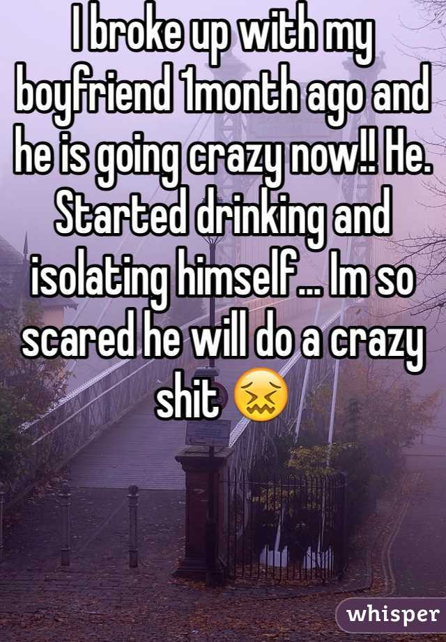 I broke up with my boyfriend 1month ago and he is going crazy now!! He. Started drinking and isolating himself... Im so scared he will do a crazy shit 😖