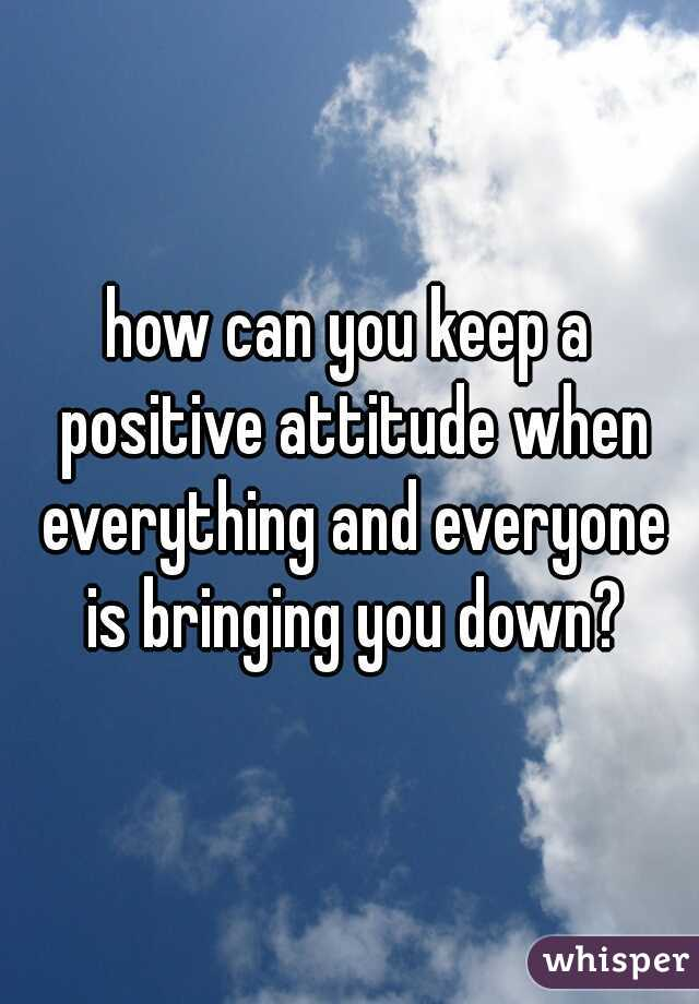 how can you keep a positive attitude when everything and everyone is bringing you down?