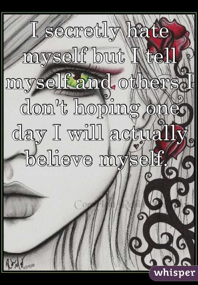 I secretly hate myself but I tell myself and others I don't hoping one day I will actually believe myself.