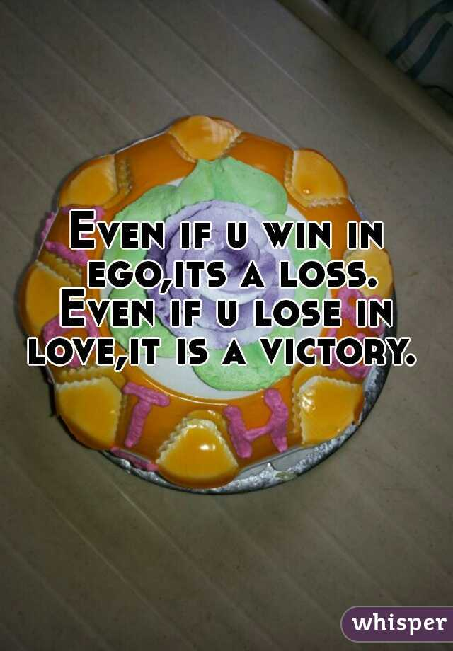 Even if u win in ego,its a loss. Even if u lose in love,it is a victory.