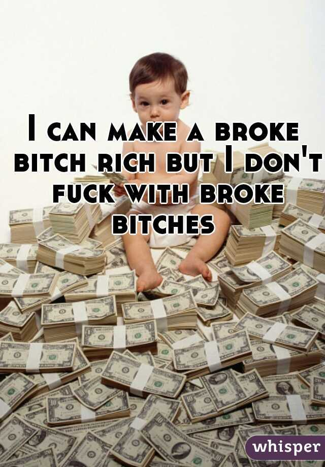 I can make a broke bitch rich but I don't fuck with broke bitches