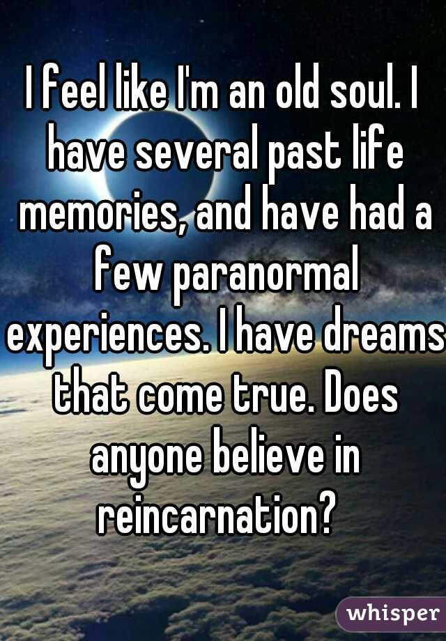 I feel like I'm an old soul. I have several past life memories, and have had a few paranormal experiences. I have dreams that come true. Does anyone believe in reincarnation?