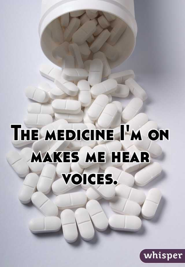 The medicine I'm on makes me hear voices.