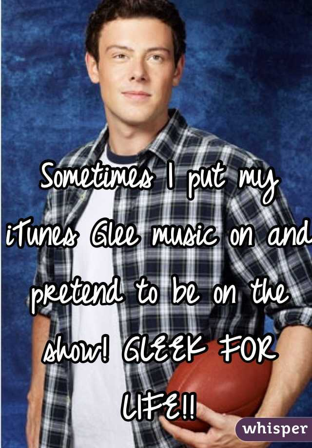 Sometimes I put my iTunes Glee music on and pretend to be on the show! GLEEK FOR LIFE!!