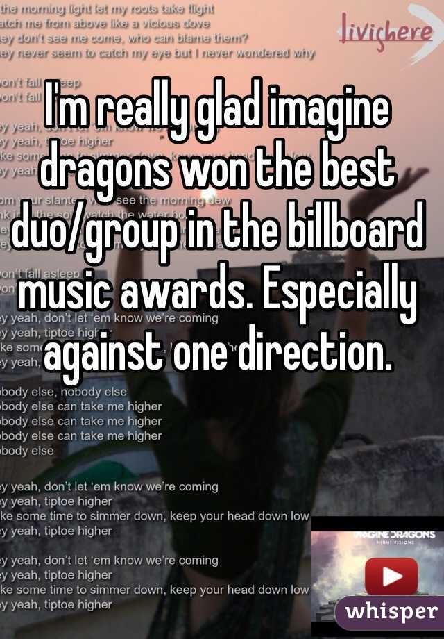 I'm really glad imagine dragons won the best duo/group in the billboard music awards. Especially against one direction.