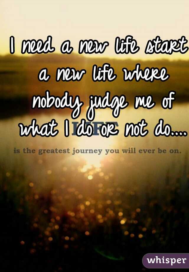 I need a new life start a new life where nobody judge me of what I do or not do....