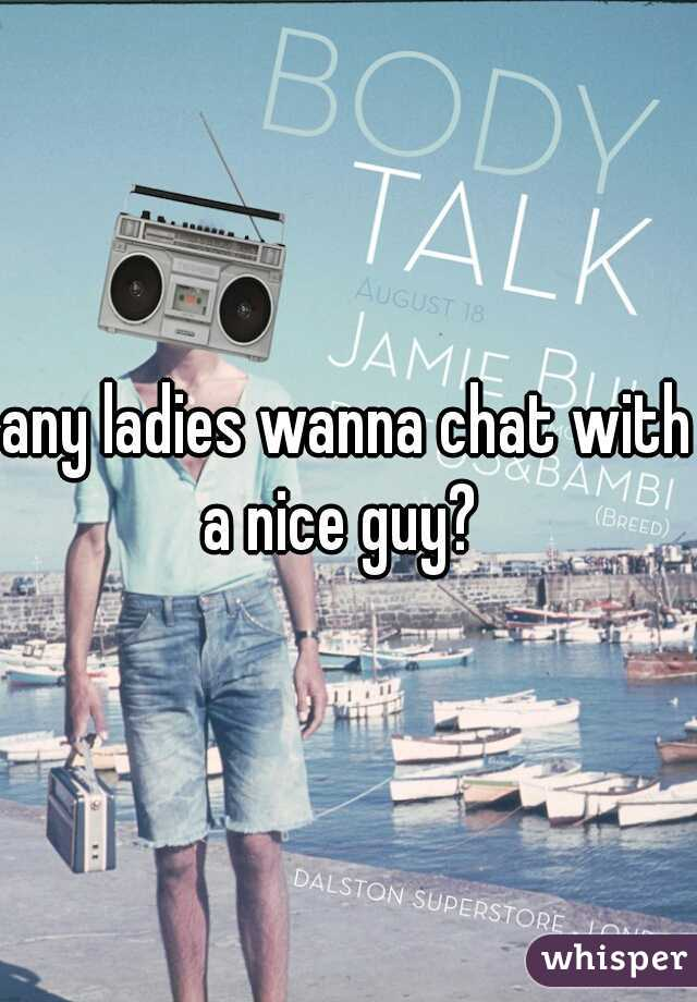 any ladies wanna chat with a nice guy?