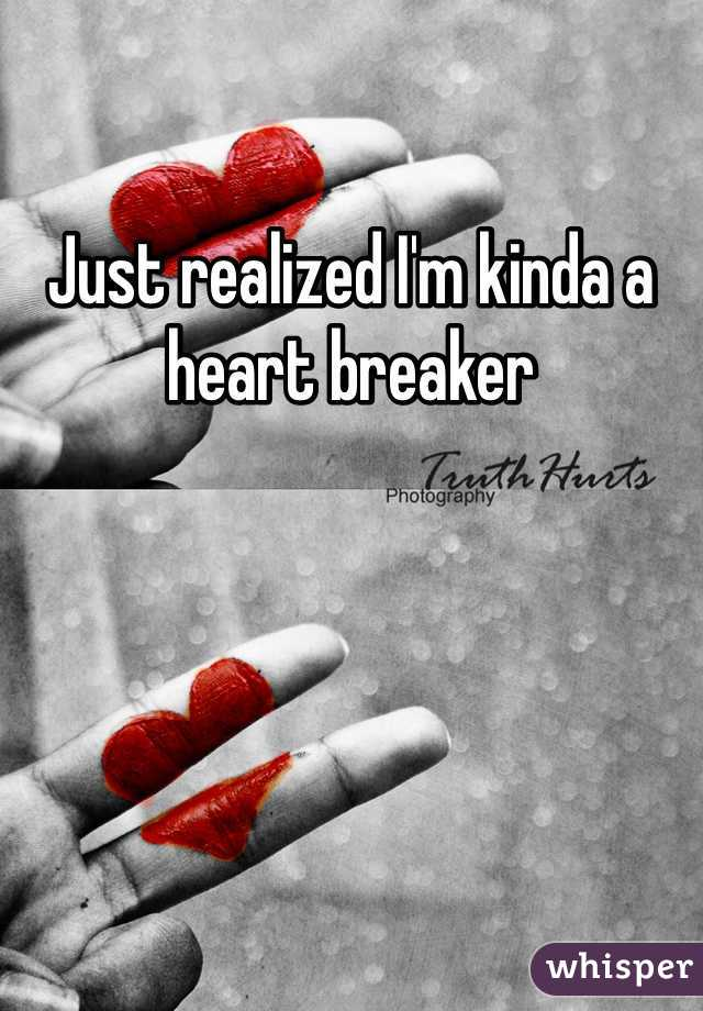 Just realized I'm kinda a heart breaker