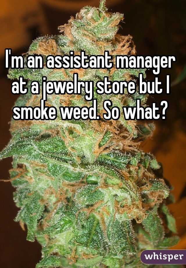I'm an assistant manager at a jewelry store but I smoke weed. So what?