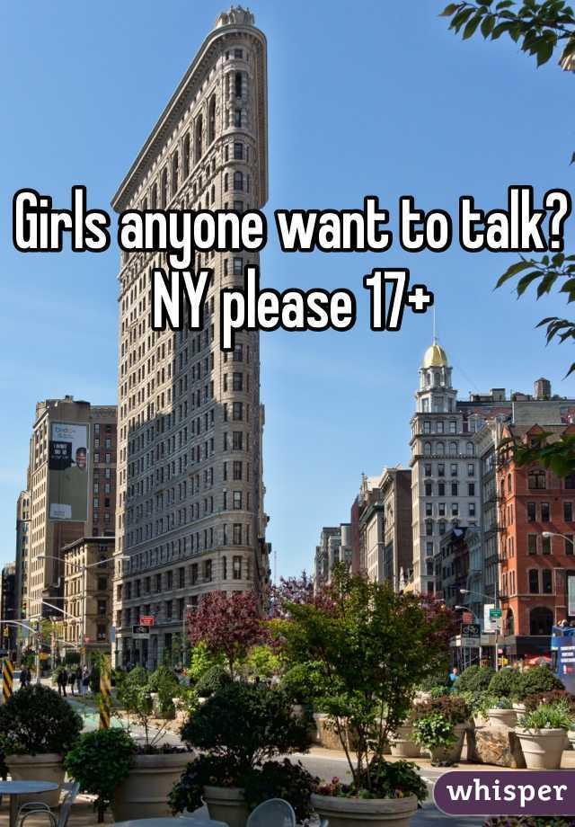 Girls anyone want to talk? NY please 17+