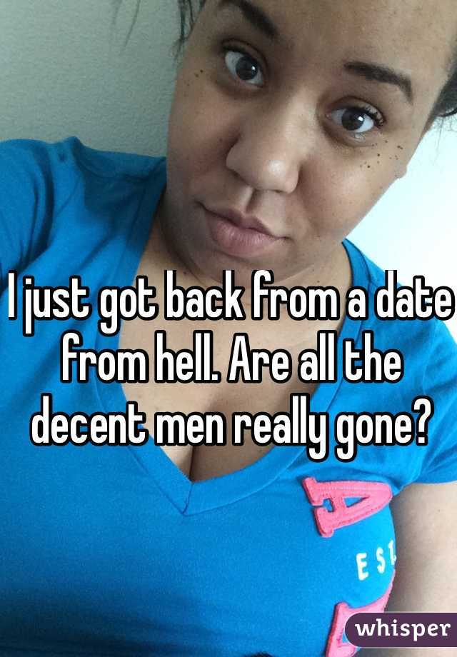 I just got back from a date from hell. Are all the decent men really gone?