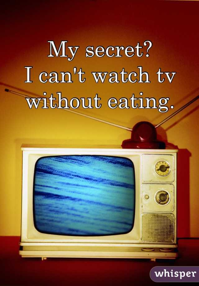 My secret? I can't watch tv without eating.