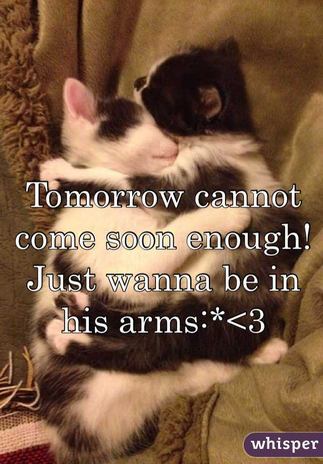 Tomorrow cannot come soon enough! Just wanna be in his arms:*<3