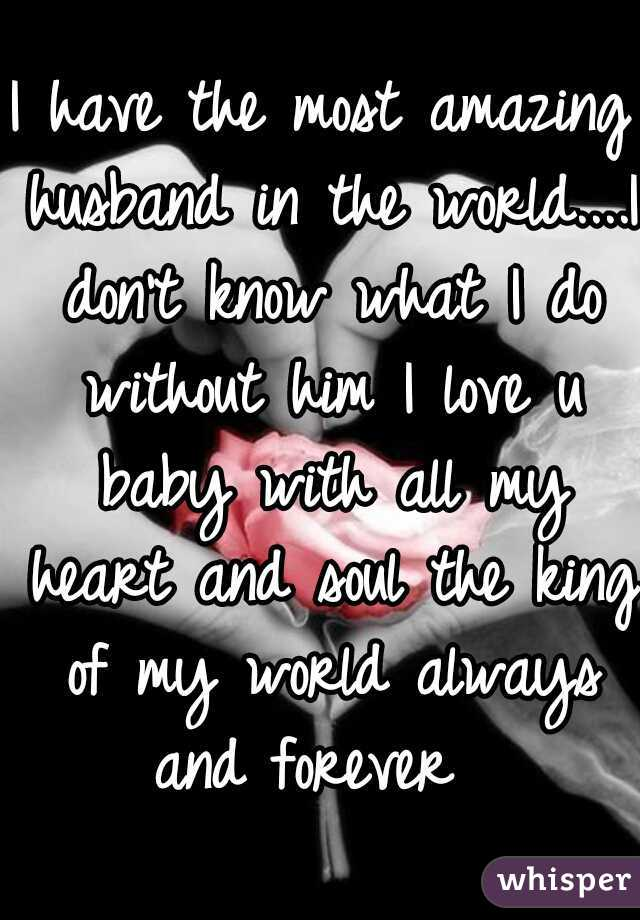I have the most amazing husband in the world....I don't know what I do without him I love u baby with all my heart and soul the king of my world always and forever