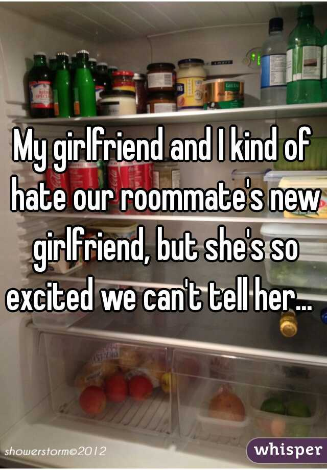 My girlfriend and I kind of hate our roommate's new girlfriend, but she's so excited we can't tell her...