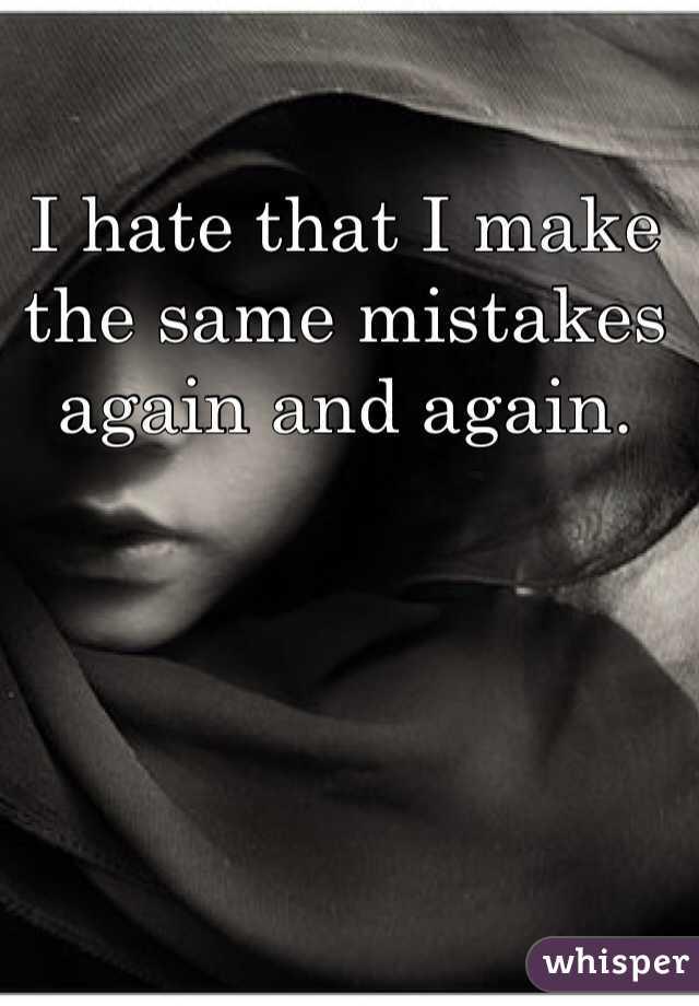 I hate that I make the same mistakes again and again.