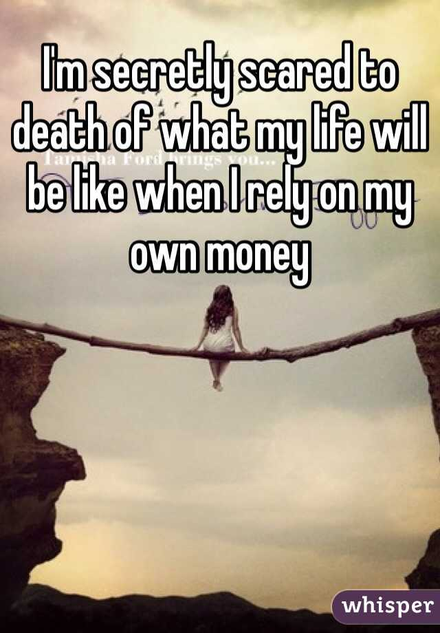 I'm secretly scared to death of what my life will be like when I rely on my own money