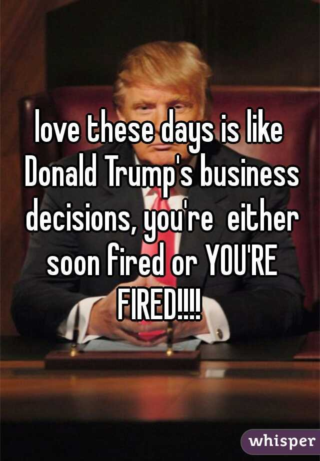 love these days is like Donald Trump's business decisions, you're  either soon fired or YOU'RE FIRED!!!!