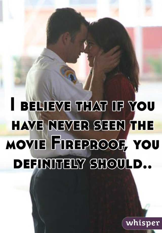 I believe that if you have never seen the movie Fireproof, you definitely should..