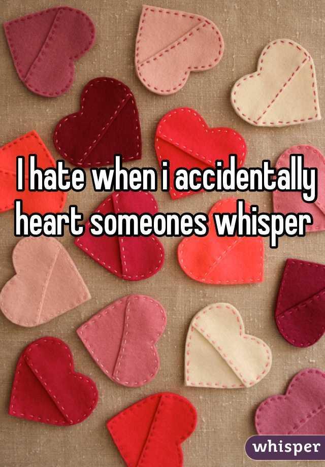 I hate when i accidentally heart someones whisper