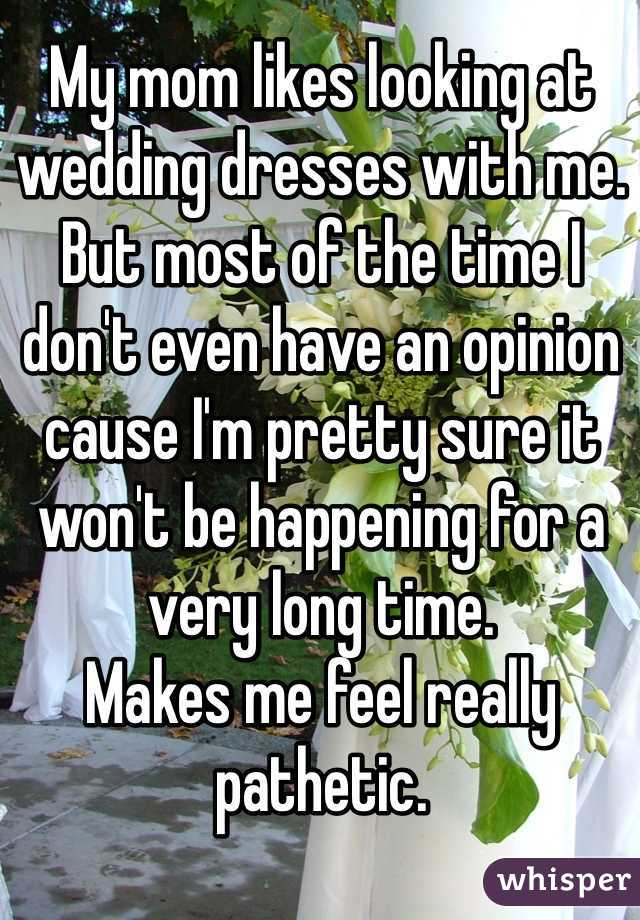 My mom likes looking at wedding dresses with me. But most of the time I don't even have an opinion cause I'm pretty sure it won't be happening for a very long time.  Makes me feel really pathetic.
