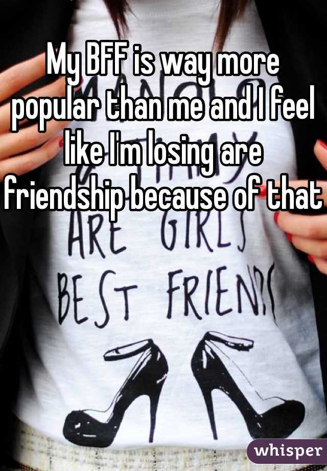 My BFF is way more popular than me and I feel like I'm losing are friendship because of that