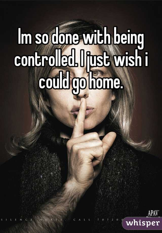 Im so done with being controlled. I just wish i could go home.