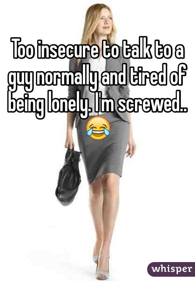 Too insecure to talk to a guy normally and tired of being lonely. I'm screwed.. 😂