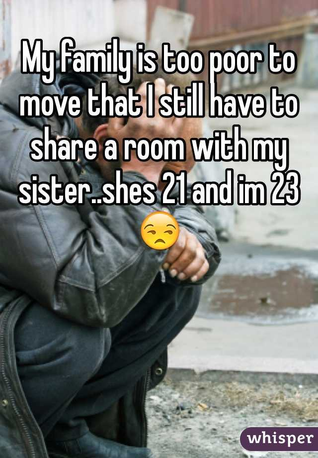 My family is too poor to move that I still have to share a room with my sister..shes 21 and im 23 😒
