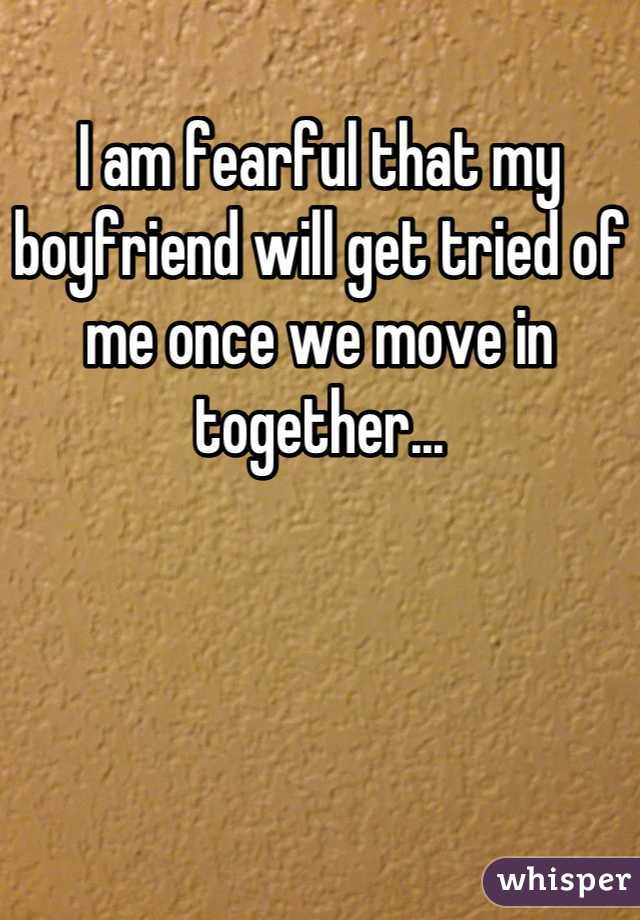 I am fearful that my boyfriend will get tried of me once we move in together...
