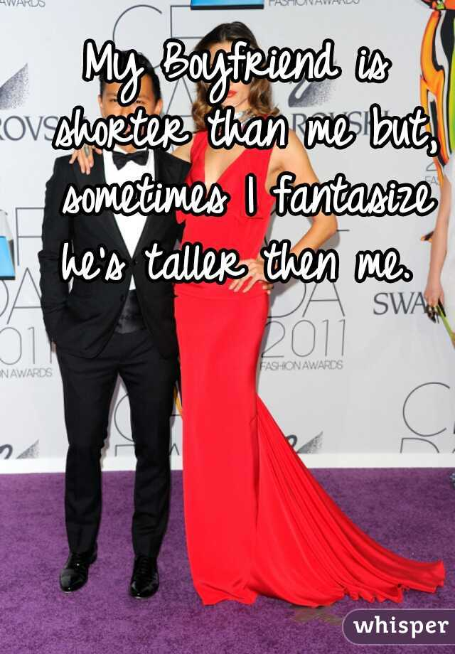 My Boyfriend is shorter than me but, sometimes I fantasize he's taller then me.