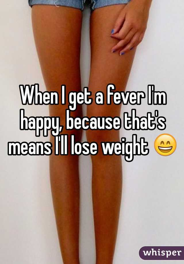 When I get a fever I'm happy, because that's means I'll lose weight 😄
