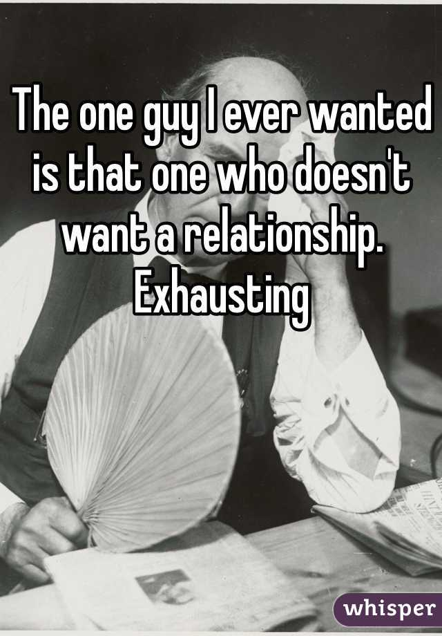The one guy I ever wanted is that one who doesn't want a relationship. Exhausting