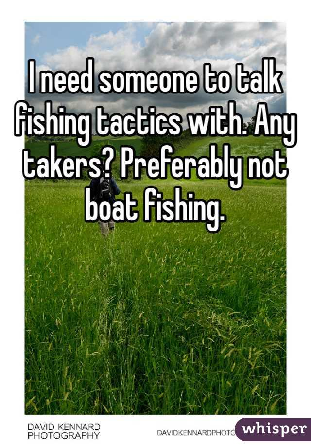 I need someone to talk fishing tactics with. Any takers? Preferably not boat fishing.