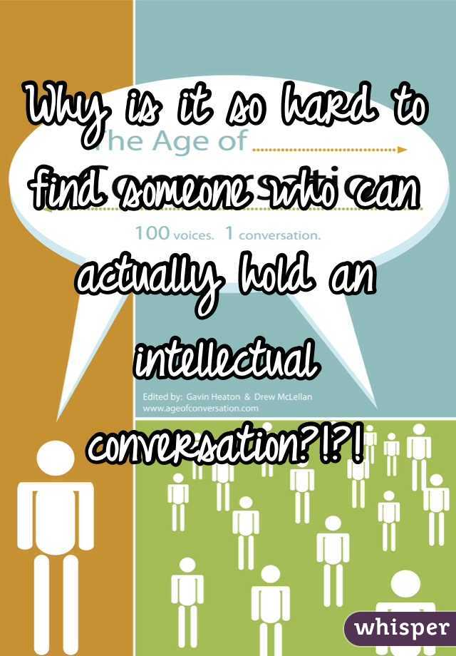 Why is it so hard to find someone who can actually hold an intellectual conversation?!?!