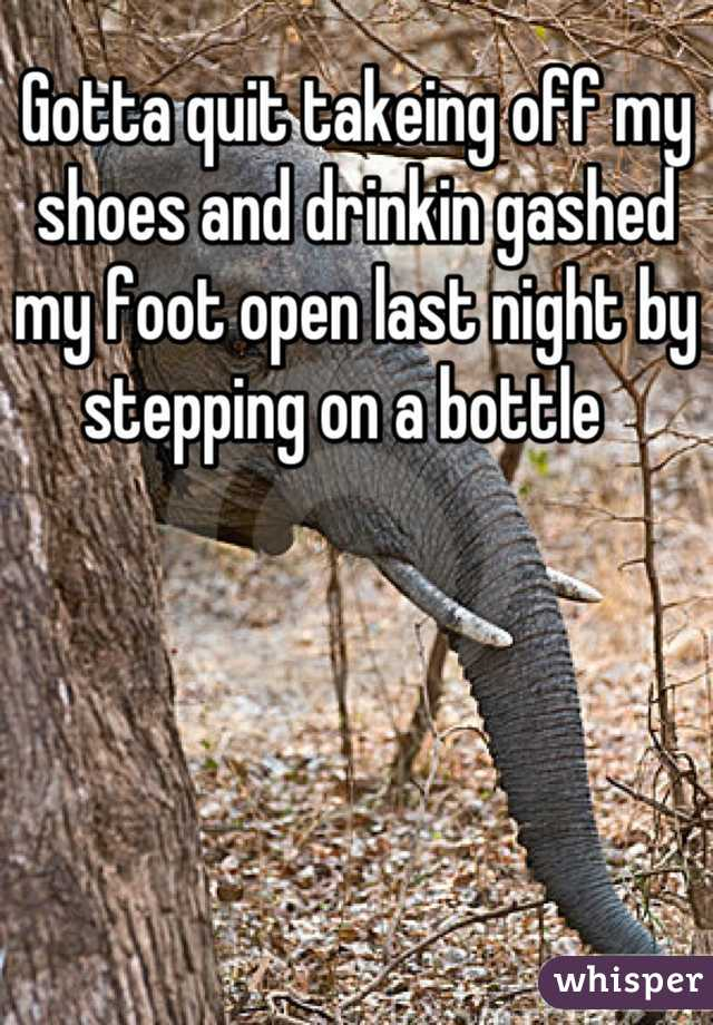 Gotta quit takeing off my shoes and drinkin gashed my foot open last night by stepping on a bottle