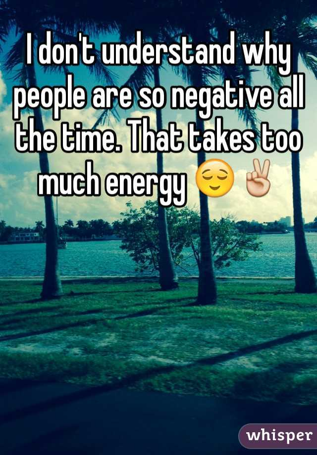 I don't understand why people are so negative all the time. That takes too much energy 😌✌️