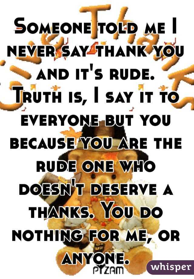 Someone told me I never say thank you and it's rude.  Truth is, I say it to everyone but you because you are the rude one who doesn't deserve a thanks. You do nothing for me, or anyone.
