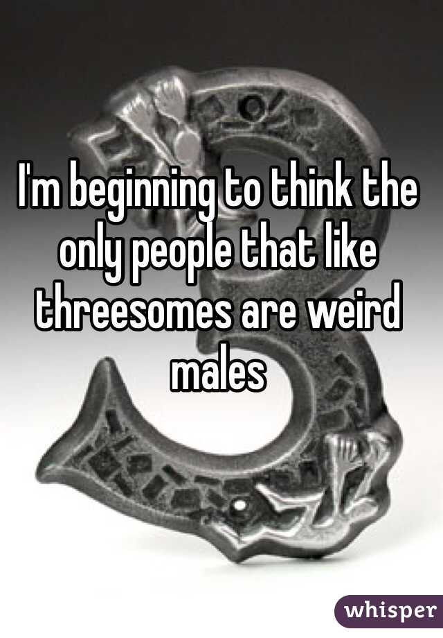 I'm beginning to think the only people that like threesomes are weird males