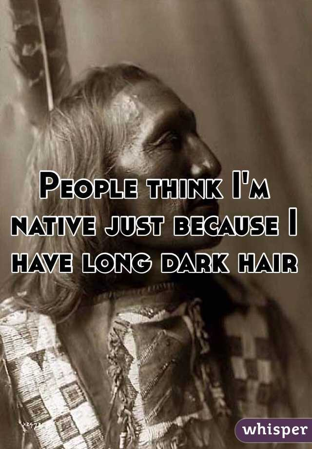 People think I'm native just because I have long dark hair